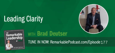 >The Remarkable Leadership Podcast: Leading Clarity with Brad Deutser – #177